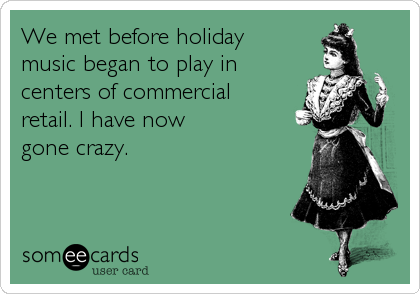 We met before holiday music began to play in centers of commercial retail. I have now gone crazy.