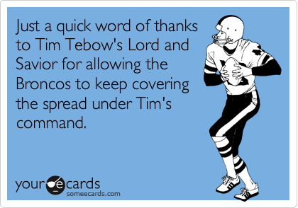 Just a quick word of thanks to Tim Tebow's Lord and Savior for allowing the Broncos to keep covering the spread under Tim's command.