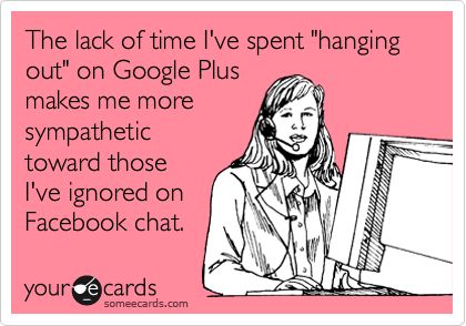 """The lack of time I've spent """"hanging out"""" on Google Plus makes me more sympathetic toward those I've ignored on Facebook chat."""