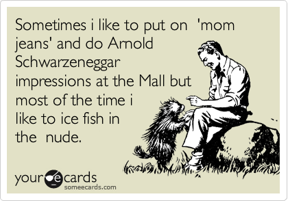 Sometimes i like to put on  'mom jeans' and do Arnold Schwarzeneggar impressions at the Mall but most of the time i like to ice fish in the  nude.