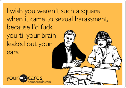 I wish you weren't such a square when it came to sexual harassment, because I'd fuck you til your brain leaked out your ears.