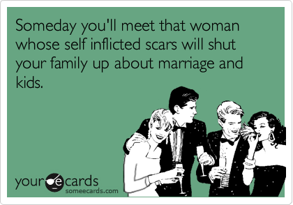 Someday you'll meet that woman whose self inflicted scars will shut your family up about marriage and kids.