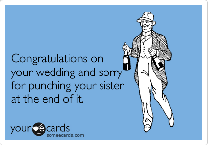 Congratulations on your wedding and sorry for punching your sister at the end of it.