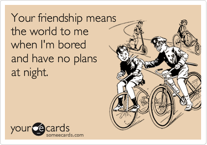 Your friendship means  the world to me  when I'm bored and have no plans at night.