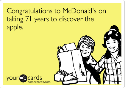 Congratulations to McDonald's on taking 71 years to discover the apple.