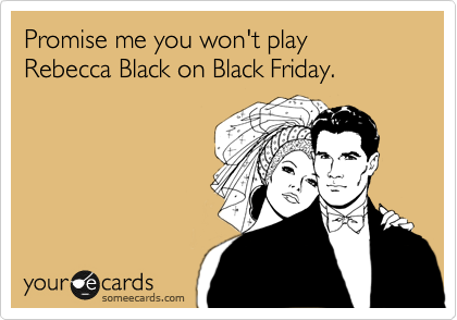 Promise me you won't play Rebecca Black on Black Friday.