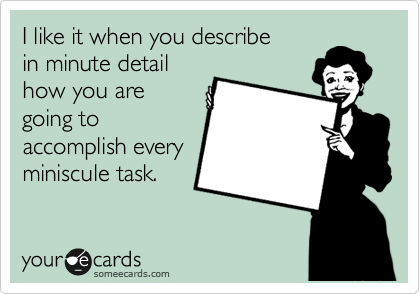 I like it when you describe in minute detail how you are going to accomplish every miniscule task.