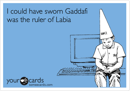 I could have sworn Gaddafi  was the ruler of Labia
