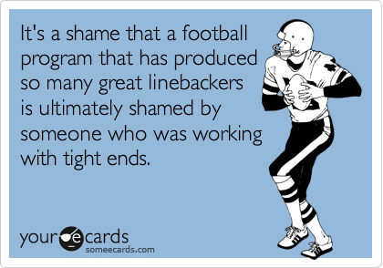 It's a shame that a football program that has produced so many great linebackers is ultimately shamed by someone who was working with tight ends.