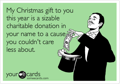 My Christmas gift to you this year is a sizable charitable donation in your name to a cause you couldn't care less about.