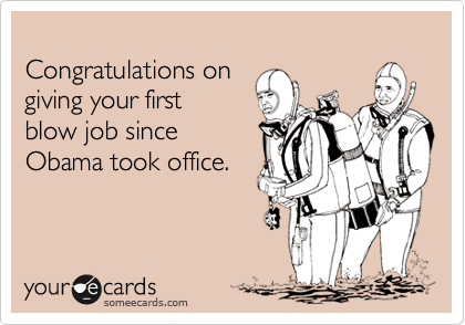 Congratulations on  giving your first  blow job since Obama took office.