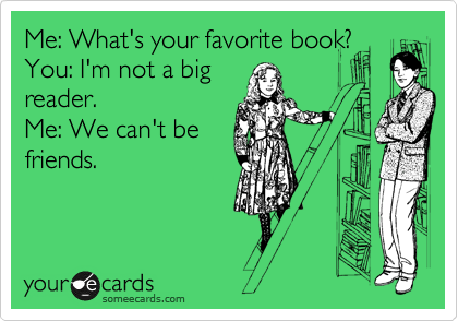 Me: What's your favorite book?  You: I'm not a big reader.   Me: We can't be friends.