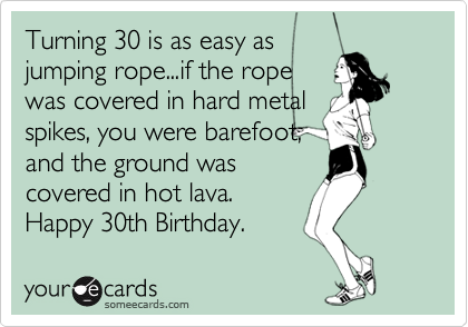 Turning 30 Is As Easy Jumping Ropeif The Rope Was Covered