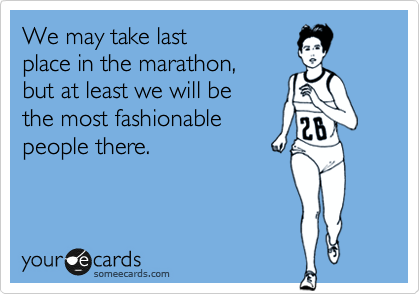 We may take last  place in the marathon, but at least we will be the most fashionable people there.