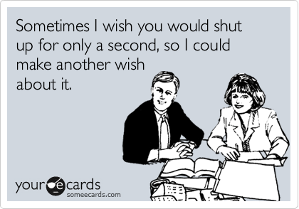 Sometimes I wish you would shut up for only a second, so I could