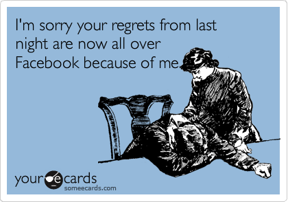 I'm sorry your regrets from last night are now all over Facebook because of me.