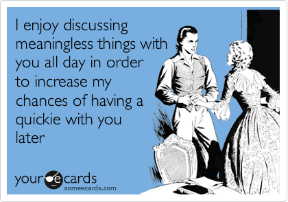 I enjoy discussing meaningless things with you all day in order to increase my chances of having a quickie with you later