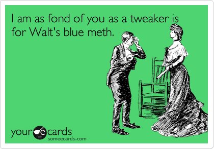 I am as fond of you as a tweaker is for Walt's blue meth.