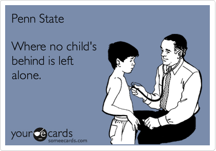 Penn State     Where no child's   behind is left alone.