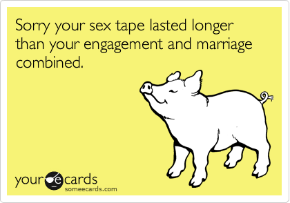 Sorry your sex tape lasted longer than your engagement and marriage combined.