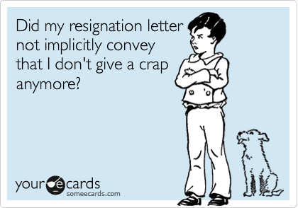 Did my resignation letter not implicitly convey that I don't give a crap anymore?