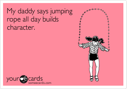 My daddy says jumping  rope all day builds  character.