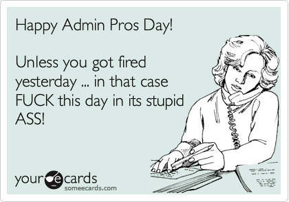 Happy Admin Pros Day!    Unless you got fired yesterday ... in that case FUCK this day in its stupid ASS!