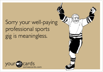 Sorry your well-paying professional sports gig is meaningless.
