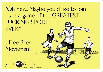 """""""Oh hey... Maybe you'd like to join us in a game of the GREATEST FUCKING SPORT EVER?""""  - Free Beer Movement"""