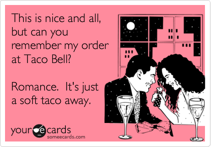 This is nice and all, but can you remember my order at Taco Bell?  Romance.  It's just a soft taco away.