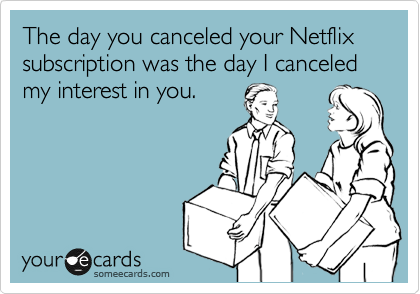 The day you canceled your Netflix subscription was the day I canceled my interest in you.