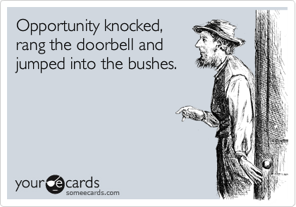 Opportunity knocked, rang the doorbell and jumped into the bushes.