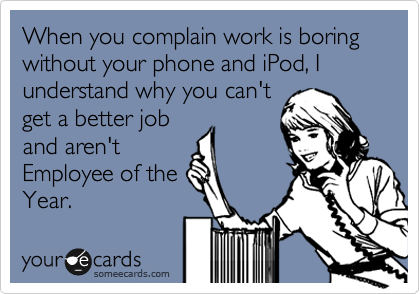 When you complain work is boring without your phone and iPod, I understand why you can't 