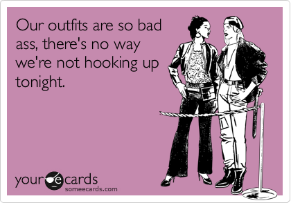 Our outfits are so bad ass, there's no way we're not hooking up tonight.