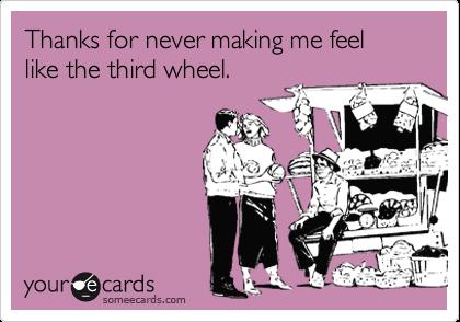 Thanks for never making me feel like the third wheel.