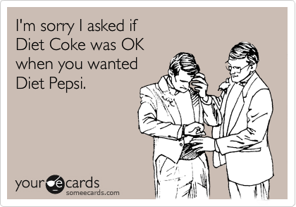 I'm sorry I asked if   Diet Coke was OK when you wanted Diet Pepsi.