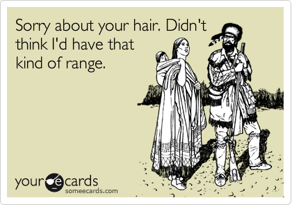 Sorry about your hair. Didn't think I'd have that kind of range.