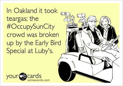 In Oakland it took teargas; the %23OccupySunCity crowd was broken up by the Early Bird Special at Luby's.