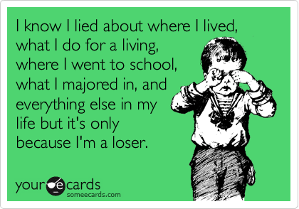 I know I lied about where I lived, what I do for a living,