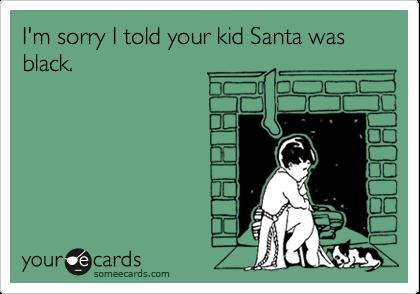 I'm sorry I told your kid Santa was black.