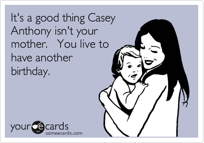 It's a good thing Casey Anthony isn't your mother.   You live to have another birthday.