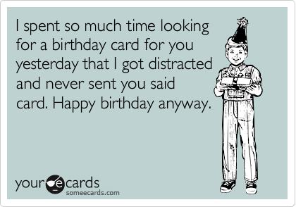 I spent so much time looking for a birthday card for you yesterday that I got distracted and never sent you said card. Happy birthday anyway.