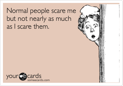 Normal people scare me but not nearly as much as I scare them.