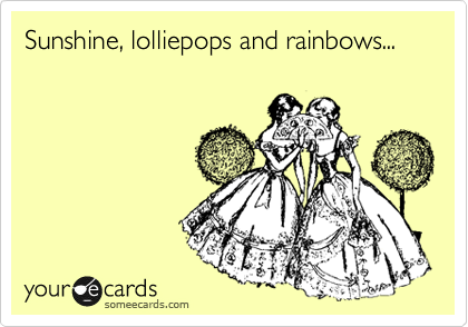 Sunshine, lolliepops and rainbows...