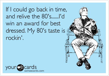 If I could go back in time, and relive the 80's.......I'd win an award for best dressed. My 80's taste is rockin'.