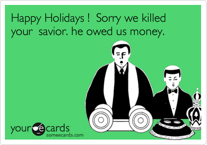 Happy Holidays !  Sorry we killed your  savior. he owed us money.