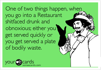 One of two things happen, when you go into a Restaurant shitfaced drunk and obnoxious; either you get served quickly or you get served a plate of bodily waste.