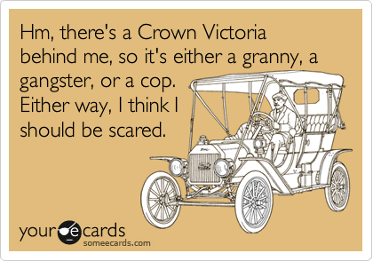 Hm, there's a Crown Victoria behind me, so it's either a granny, a