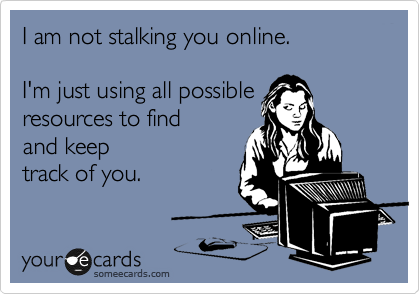 I am not stalking you online.   I'm just using all possible resources to find and keep track of you.