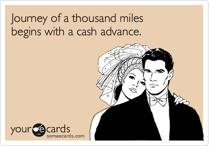 Yourney of a thousand miles begins with a cash advance.